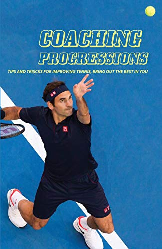 Coaching Progressions: Tips And Triscks For Improving Tennis, Bring Out The Best In You: How To Get To The Next Level In Tennis (English Edition)