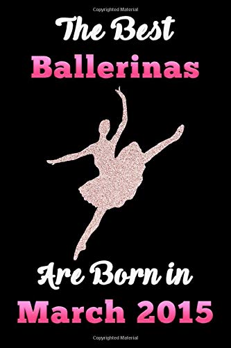 The Best Ballerinas are born in MARCH 2015 Notebook: Ballet Lovers Glitter Birthday Gift Notebook, Diary For Girls and Women Blank lined journal/notebook 6x9, 110 Pages