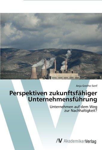 Perspektiven zukunftsfähiger Unternehmensführung: Unternehmen auf dem Weg zur Nachhaltigkeit?