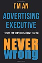 I'm An Advertising Executive To Save Time Let's Just Assume That I'm Never Wrong: Funny Gift Idea For Coworker, Boss & Fri...