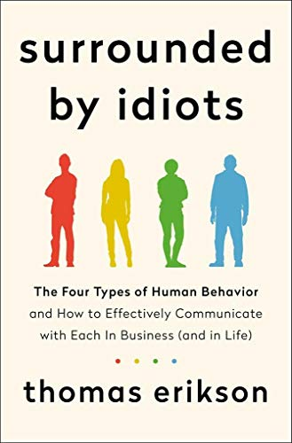 Surrounded by Idiots: The Four Types of Human Behavior and How to Effectively Communicate with Each in Business (and in Life)