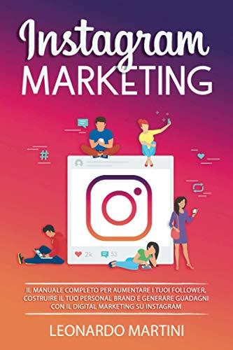 Instagram Marketing: Il Manuale completo per aumentare i tuoi Follower, costruire il tuo Personal Brand e generare Guadagni con il Digital Marketing su Instagram