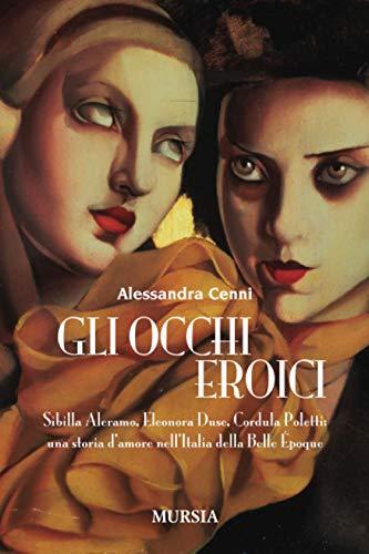 Gli occhi eroici: Sibilla Aleramo, Eleonora Duse, Cordula Poletti: una storia d'amore nell'Italia della Belle Époque
