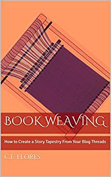 Book Weaving: How to Create a Story Tapestry From Your Blog Threads by [C.E. Flores]