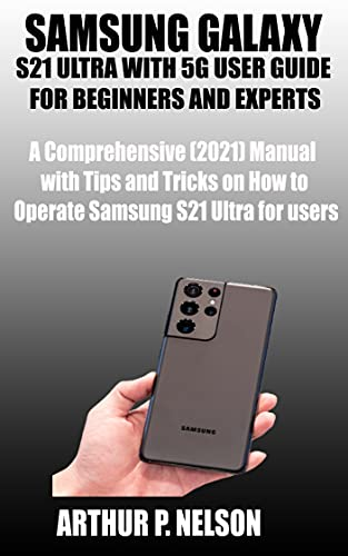 SAMSUNG GALAXY S21 ULTRA WITH 5G USER GUIDE FOR BEGINNERS AND EXPERTS: A Comprehensive (2021) Manual with Tips and Tricks on How to Operate Samsung S21 ... users (SAMSUNG USER GUIDE) (English Edition)