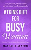 Atkins Diet for Busy Women: Proven and Simple to Follow Guide to Achieve Your Goal Weight, Boost Energy and Feel Great Without Counting Calories (With Meal Plans and Quick & Easy Low-Carb Recipes)