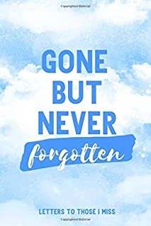 Gone But Never Forgotten - Letters To Those I Miss: Grief Journal