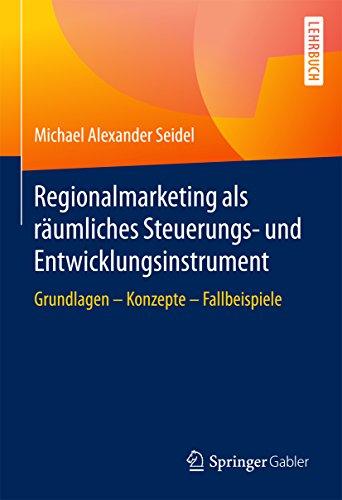 Regionalmarketing als räumliches Steuerungs- und Entwicklungsinstrument: Grundlagen - Konzepte - Fallbeispiele