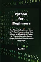 Python for Beginners: The Absolute Beginners Guide to Python Programming, Data Science and Predictive Model. A Practical Introduction to Object Oriented Programming Language.