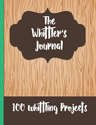 The Whittler's Journal: Plan and record 100 whittling project in this whittler's journal. Ideal gift for whittlers and wood carvers. Plan your wood ... lovers and people who love to craft wood.