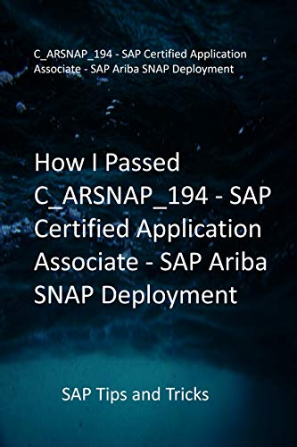 How I Passed C_ARSNAP_194 - SAP Certified Application Associate - SAP Ariba SNAP Deployment: SAP Tips and Tricks (English Edition)