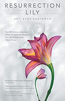 [Amy Byer Shainman]のResurrection Lily: The BRCA Gene, Hereditary Cancer & Lifesaving Whispers from the Grandmother I Never Knew: a Memoir (English Edition)