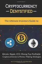 Cryptocurrency Demystified: The Ultimate Investors Guide to Bitcoin, Ripple, ICO, Mining, Top Profitable Cryptocurrencies and Money Making Strategies.