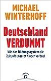 Deutschland verdummt: Wie das Bildungssystem die Zukunft unserer Kinder verbaut - Michael Winterhoff