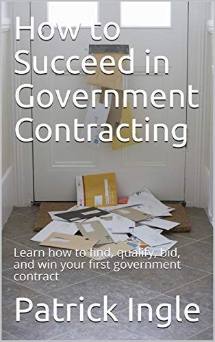 How to Succeed in Government Contracting: Learn how to find, qualify, bid, and win your first government contract by [Patrick Ingle]