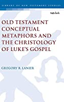 Old Testament Conceptual Metaphors and the Christology of Luke's Gospel (Library of New Testament Studies)