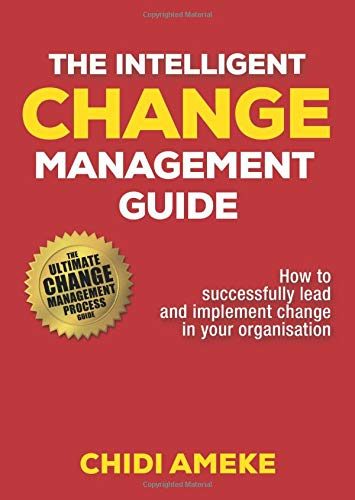The Intelligent Change Management Guide: How To Successfully Lead And Implement Change In Your Organisation