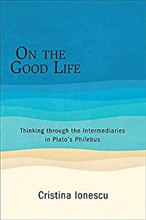 On the Good Life: Thinking through the Intermediaries in Plato's Philebus (SUNY series in Ancient Greek Philosophy)