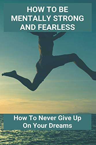 How To Be Mentally Strong And Fearless: How To Never Give Up On Your Dreams: How To Become Strong Pe