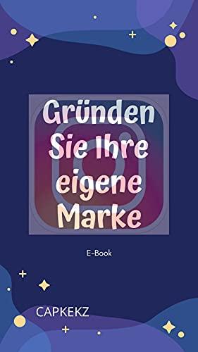 Gründen Sie ihre eigene Marke per Instagram: Wie du zum Social Media Influencer wirst. (German Edition)