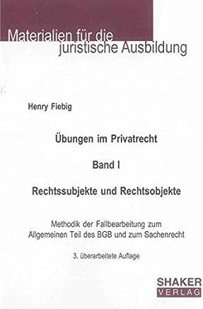 Übungen im Privatrecht. Band I. Rechtssubjekte und Rechtsobjekte: Methodik der Fallbearbeitung zum Allgemeinen Teil des BGB und zum Sachenrecht