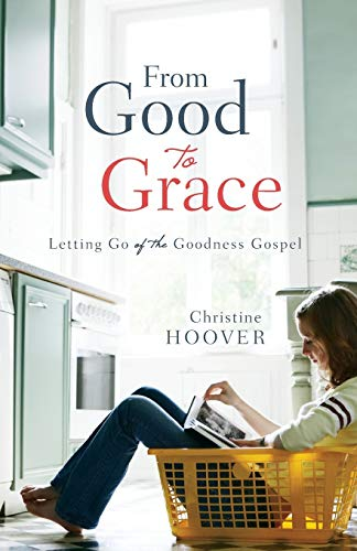 From Good to Grace: Letting Go Of The Goodness Gospel