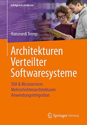 Architekturen Verteilter Softwaresysteme: SOA & Microservices - Mehrschichtenarchitekturen - Anwendungsintegration (erfolgreich studieren)
