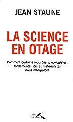 La science en otage - Comment certains industriels, écologistes, fondamentalistes et matérialistes nous manipulent de Jean STAUNE