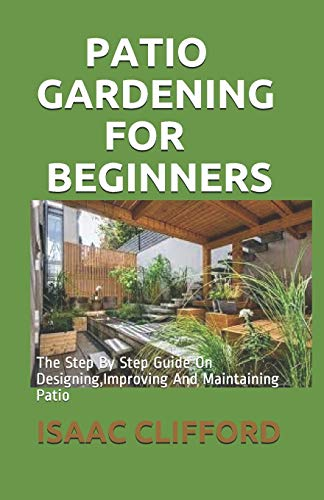PATIO GARDENING FOR BEGINNERS: The Step By Step Guide On Designing,Improving And Maintaining Patio