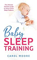Baby Sleep Training: The Ultimate Solution Guide to Solve Child's Sleep Problems