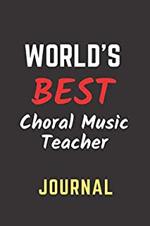 World`s Best Choral Music Teacher Journal: Perfect Gift/Present for Appreciation, Thank You, Retirement, Year End, Co-work...