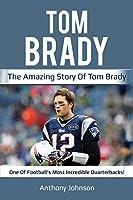 Tom Brady: The amazing story of Tom Brady - one of football's most incredible quarterbacks!