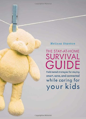 The Stay-at-Home Survival Guide: Field-Tested Strategies for Staying Smart, Sane, and Connected While Caring for Your Kids