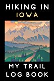 """Hiking In Iowa My Trail Log Book: Trail Journal With Prompts To Keep Track Of All Your Hikes And Adventures (6"""" x 9"""" Travel Size) 120 Pages"""