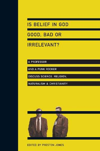 Is Belief in God Good, Bad or Irrelevant?: A Professor and a Punk Rocker Discuss Science, Religion, Naturalism Christianity