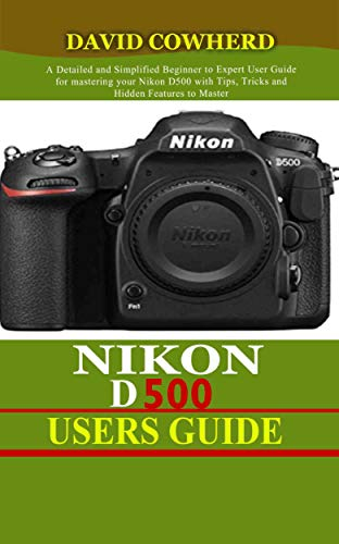 Nikon D500 Users Guide : A Detailed and Simplified Beginner to Expert User Guide for mastering your Nikon D500 with Tips, Tricks and Hidden Features to Master your camera like a pro (English Edition)