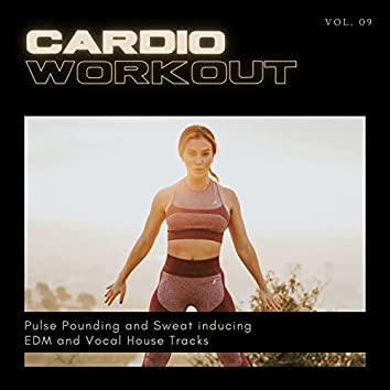 Cardio Workout - Pulse Pounding And Sweat Inducing EDM And Vocal House Tracks, Vol. 09