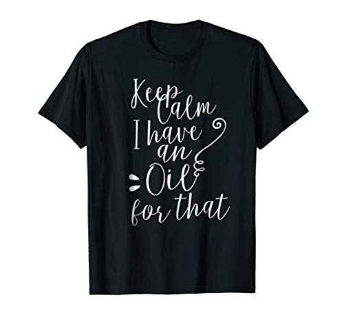 Keep Calm I have an Oil for that Essential Oils TShirt