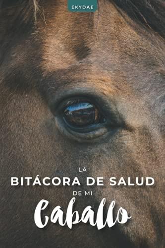 La Bitácora de Salud de mi Caballo: Seguimiento de los cuidados, la alimentación, los tratamientos y las citas médicas de su caballo