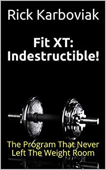 Fit XT: Indestructible!: The Program That Never Left The Weight Room by [Rick Karboviak]