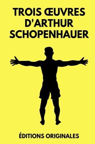 Trois œuvres d'Arthur Schopenhauer: L'Art d'Avoir Toujours Raison   Aphorismes sur la Sagesse dans la Vie   Le Fondement de la Morale   Édition Originale Annotée 490 pages