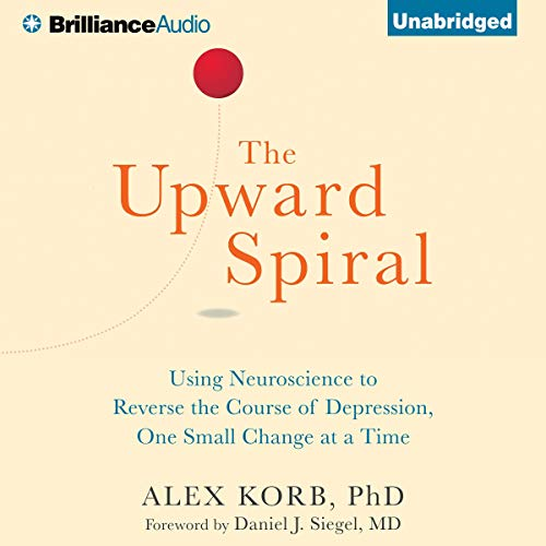 The Upward Spiral: Using Neuroscience to Reverse the Course of Depression, One Small Change at a Tim
