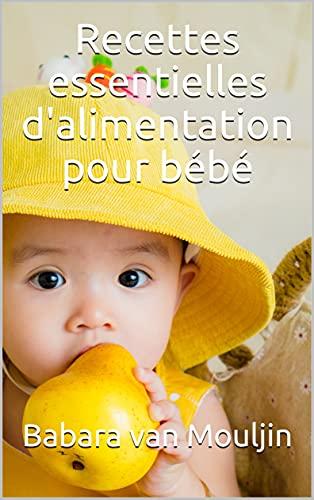 Couverture du livre Recettes essentielles d'alimentation pour bébé: La collection parfaite de formules faciles, rapides et saines pour le bien de votre bébé