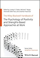 The Wiley Blackwell Handbook of the Psychology of Positivity and Strengths-Based Approaches at Work (Wiley-Blackwell Handbooks in Organizational Psychology)