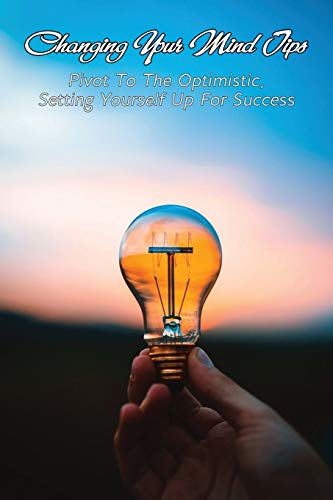 Changing Your Mind Tips: Pivot To The Optimistic, Setting Yourself Up For Success: How To Change Your Thinking Habits