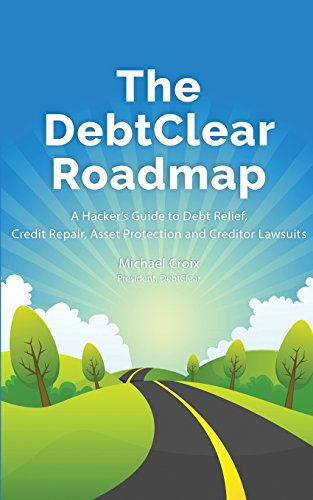 The DebtClear Roadmap: A Hacker's Guide to Debt Relief, Credit Repair, Asset Protection, and Creditor Lawsuits