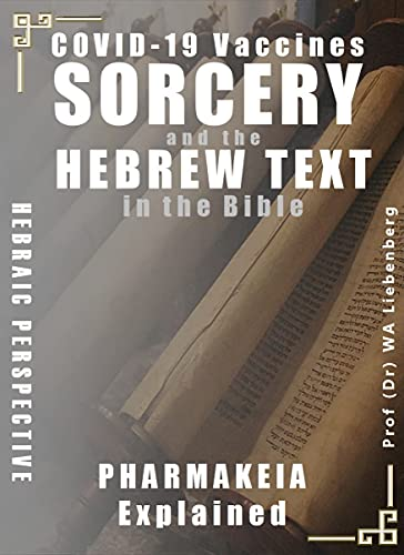 COVID-19, Vaccines, Sorcery, and the Hebrew Text in the Bible: Hebraic Perspective: Pharmakeia Witchcraft Correctly Explained by [Prof (Dr) WA Liebenberg]