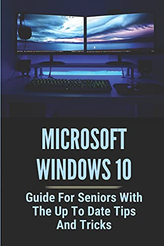 Microsoft Windows 10: Guide For Seniors With The Up To Date Tips And Tricks: Windows 10 Tips Tricks And Hacks