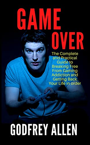 GAME OVER: The Complete And Practical Guide To Breaking Free From Gaming Addiction And Getting Back Your Life In Order (English Edition)