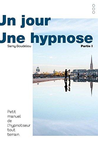 Un Jour, une Hypnose: Petit Manuel de l Hypnotiseur Tout Terrain (Volume 1)